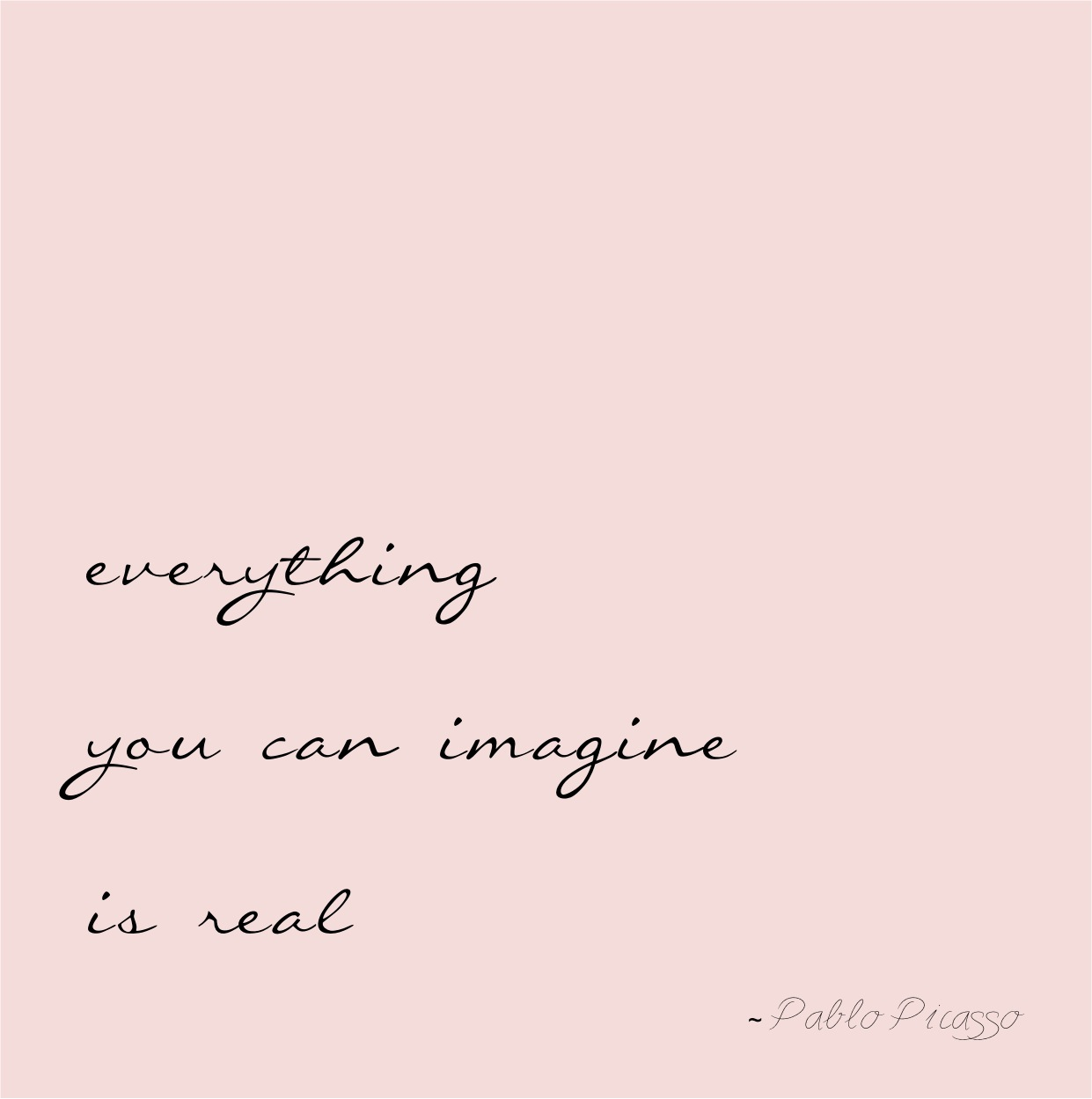 """everything you can imagine is real"""